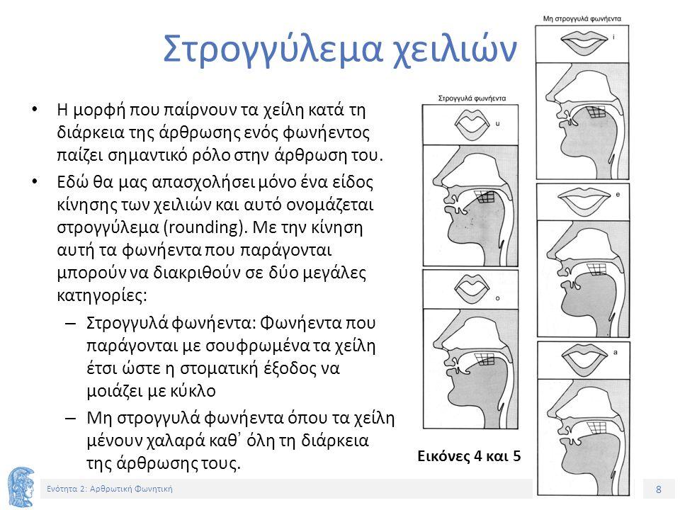 9 Ενότητα 2: Αρθρωτική Φωνητική Αντίληψη του στρογγυλέματος των χειλιών Προσπαθήστε να προφέρετε τα παρακάτω ζευγάρια λέξεων και να καθορίσετε τη θέση των φωνηέντων που είναι σημειωμένα με έντονο χρώμα σε σχέση με το αν τα χείλη στρογγυλεύουν κατά την άρθρωσή τους (σε αγκύλες βρίσκεται η φωνητική μεταγραφή της κάθε λέξης): – πήρα [píra] ~ πούρα [púra] – πίνω [píno] ~ πόνο [pόno] – έλα [éla] ~ όλα [όla] – μένω [méno] ~ μόνο [mόno] Σε κάθε ζευγάρι λέξεων η πρώτη λέξη περιέχει ένα μη στρογγυλό φωνήεν και η δεύτερη ένα στρογγυλό φωνήεν.