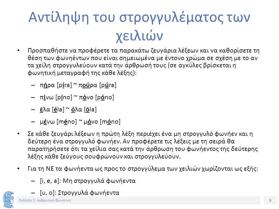 30 Ενότητα 2: Αρθρωτική Φωνητική Τρόπος Άρθρωσης Υγρά ~ Μη υγρά 1/2 Ξεχωρίζουμε δύο ειδών υγρά σύμφωνα: – Τα πλευρικά σύμφωνα: Στα Νέα Ελληνικά αντιπροσωπεύονται από δύο ήχους: Τον [l] που αντιπροσωπεύεται από το γράμμα, όπως στις λέξεις «κόλα, αλλά, λύνω».