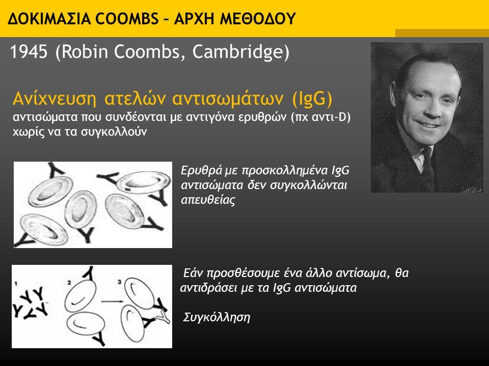 ΔΟΚΙΜΑΣΙΑ COOMBS – ΑΡΧΗ ΜΕΘΟΔΟΥ Ανίχνευση ατελών αντισωμάτων (IgG) αντισώματα που συνδέονται με αντιγόνα ερυθρών (πχ αντι-D) χωρίς να τα συγκολλούν 1945 (Robin Coombs, Cambridge) Ερυθρά με προσκολλημένα IgG αντισώματα δεν συγκολλώνται απευθείας Εάν προσθέσουμε ένα άλλο αντίσωμα, θα αντιδράσει με τα ΙgG αντισώματα Συγκόλληση