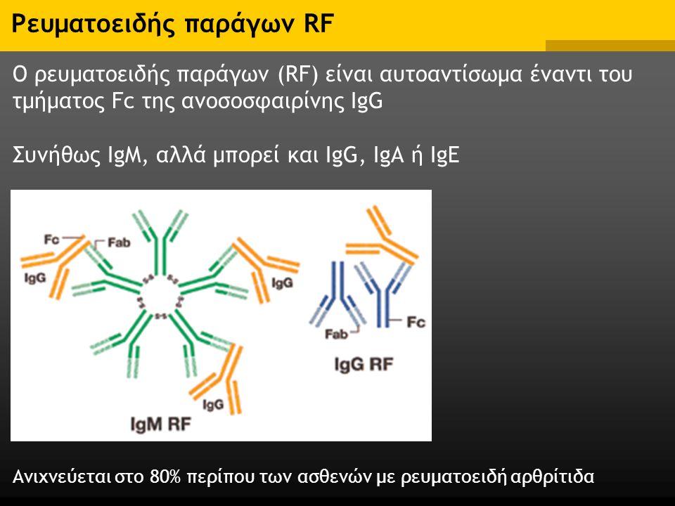 Ρευματοειδής παράγων RF Ο ρευματοειδής παράγων (RF) είναι αυτοαντίσωμα έναντι του τμήματος Fc της ανοσοσφαιρίνης IgG Συνήθως IgM, αλλά μπορεί και IgG, IgΑ ή IgE Ανιχνεύεται στο 80% περίπου των ασθενών με ρευματοειδή αρθρίτιδα