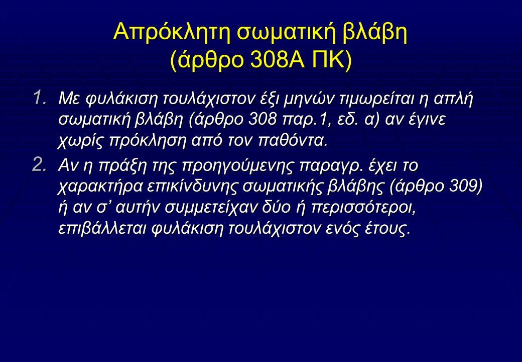 Επικίνδυνη σωματική βλάβη (άρθρο 309 ΠΚ)  Αν η πράξη του άρθρου 308 τελέστηκε με τρόπο που μπορούσε να προκαλέσει στον παθόντα κίνδυνο για τη ζωή του ή βαριά σωματική του βλάβη (άρθρ.