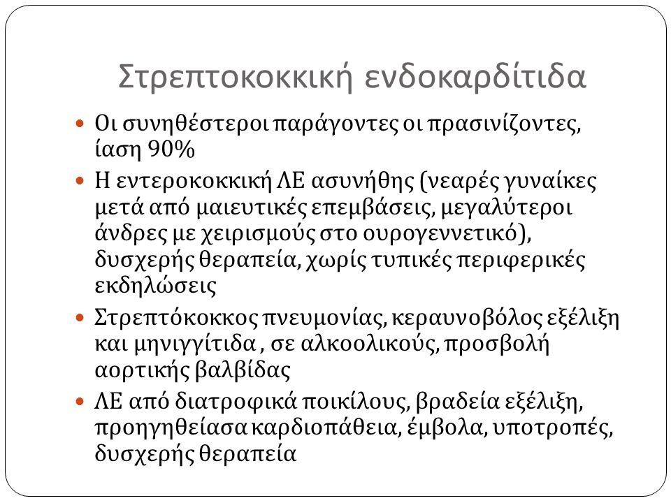Στρεπτοκοκκική ενδοκαρδίτιδα Οι συνηθέστεροι παράγοντες οι πρασινίζοντες, ίαση 90% Η εντεροκοκκική ΛΕ ασυνήθης ( νεαρές γυναίκες μετά από μαιευτικές ε