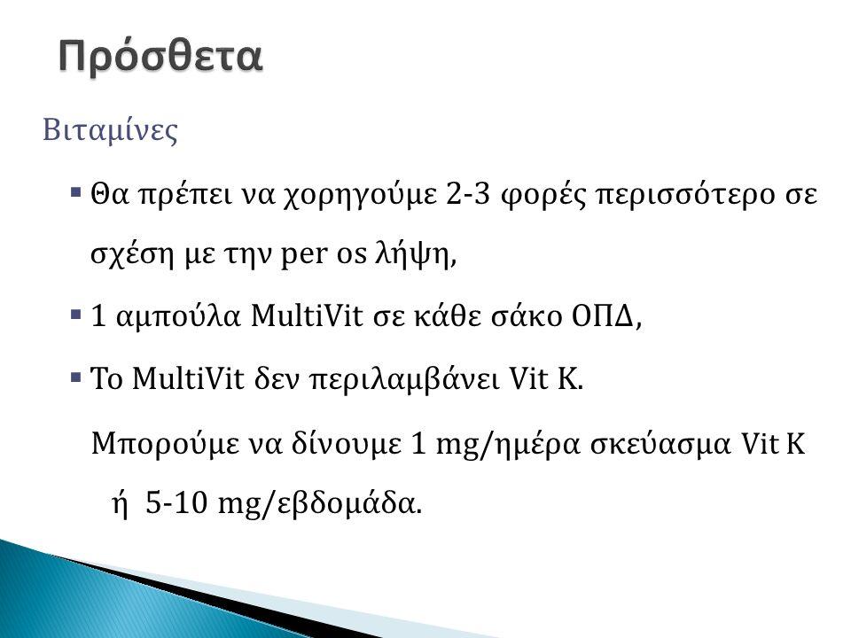 Βιταμίνες  Θα πρέπει να χορηγούμε 2-3 φορές περισσότερο σε σχέση με την per os λήψη,  1 αμπούλα MultiVit σε κάθε σάκο ΟΠΔ,  Το MultiVit δεν περιλαμβάνει Vit K.