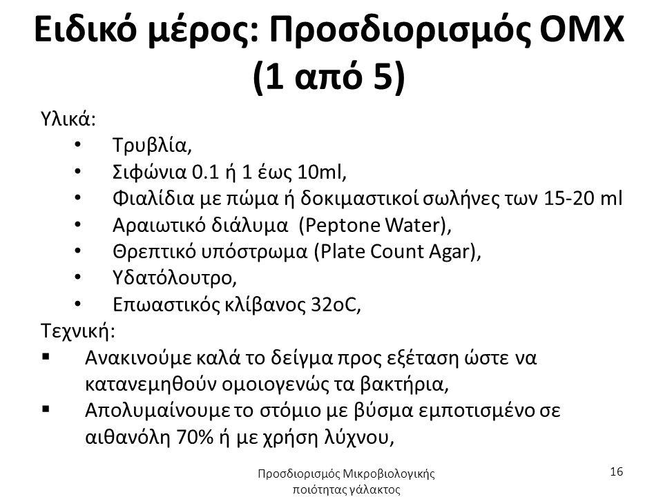 Ειδικό μέρος: Προσδιορισμός ΟΜΧ (1 από 5) Υλικά: Τρυβλία, Σιφώνια 0.1 ή 1 έως 10ml, Φιαλίδια με πώμα ή δοκιμαστικοί σωλήνες των 15-20 ml Αραιωτικό διάλυμα (Peptone Water), Θρεπτικό υπόστρωμα (Plate Count Agar), Υδατόλουτρο, Επωαστικός κλίβανος 32οC, Τεχνική:  Ανακινούμε καλά το δείγμα προς εξέταση ώστε να κατανεμηθούν ομοιογενώς τα βακτήρια,  Απολυμαίνουμε το στόμιο με βύσμα εμποτισμένο σε αιθανόλη 70% ή με χρήση λύχνου, Προσδιορισμός Μικροβιολογικής ποιότητας γάλακτος 16