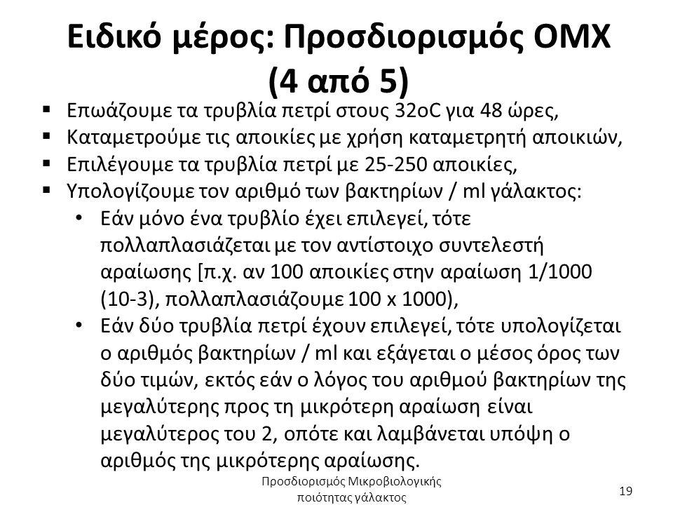 Ειδικό μέρος: Προσδιορισμός ΟΜΧ (4 από 5)  Επωάζουμε τα τρυβλία πετρί στους 32οC για 48 ώρες,  Καταμετρούμε τις αποικίες με χρήση καταμετρητή αποικιών,  Επιλέγουμε τα τρυβλία πετρί με 25-250 αποικίες,  Υπολογίζουμε τον αριθμό των βακτηρίων / ml γάλακτος: Εάν μόνο ένα τρυβλίο έχει επιλεγεί, τότε πολλαπλασιάζεται με τον αντίστοιχο συντελεστή αραίωσης [π.χ.