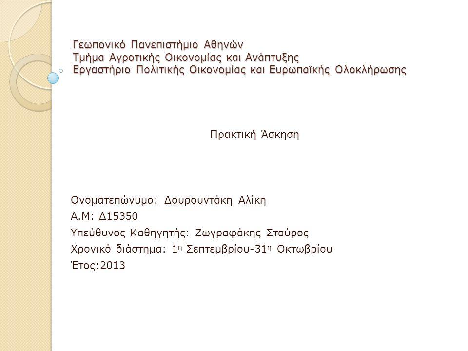 Γεωπονικό Πανεπιστήμιο Αθηνών Τμήμα Αγροτικής Οικονομίας και Ανάπτυξης Εργαστήριο Πολιτικής Οικονομίας και Ευρωπαϊκής Ολοκλήρωσης Πρακτική Άσκηση Ονοματεπώνυμο: Δουρουντάκη Αλίκη Α.Μ: Δ15350 Υπεύθυνος Καθηγητής: Ζωγραφάκης Σταύρος Χρονικό διάστημα: 1 η Σεπτεμβρίου-31 η Οκτωβρίου Έτος:2013
