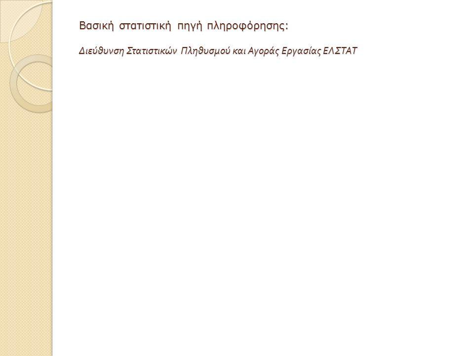 Βασική στατιστική πηγή πληροφόρησης: Διεύθυνση Στατιστικών Πληθυσμού και Αγοράς Εργασίας ΕΛΣΤΑΤ