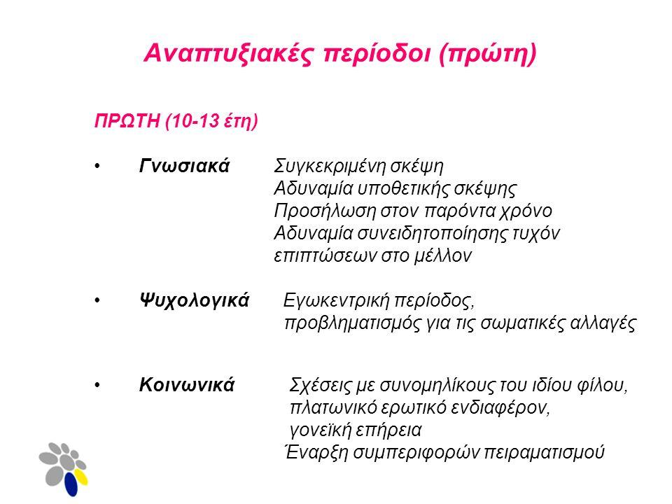Αναπτυξιακές περίοδοι (πρώτη) ΠΡΩTH (10-13 έτη) Γνωσιακά Συγκεκριμένη σκέψη Αδυναμία υποθετικής σκέψης Προσήλωση στον παρόντα χρόνο Αδυναμία συνειδητοποίησης τυχόν επιπτώσεων στο μέλλον Ψυχολογικά Εγωκεντρική περίοδος, προβληματισμός για τις σωματικές αλλαγές Κοινωνικά Σχέσεις με συνομηλίκους του ιδίου φίλου, πλατωνικό ερωτικό ενδιαφέρον, γονεϊκή επήρεια Έναρξη συμπεριφορών πειραματισμού