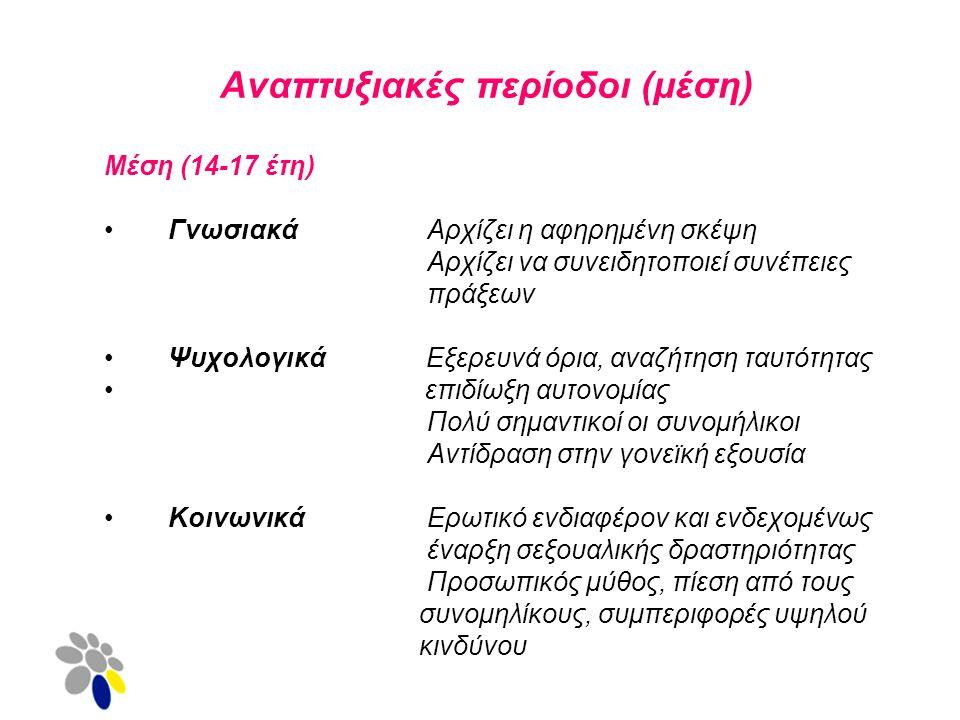 Αναπτυξιακές περίοδοι (μέση) Μέση (14-17 έτη) Γνωσιακά Αρχίζει η αφηρημένη σκέψη Αρχίζει να συνειδητοποιεί συνέπειες πράξεων Ψυχολογικά Εξερευνά όρια, αναζήτηση ταυτότητας επιδίωξη αυτονομίας Πολύ σημαντικοί οι συνομήλικοι Αντίδραση στην γονεϊκή εξουσία Κοινωνικά Ερωτικό ενδιαφέρον και ενδεχομένως έναρξη σεξουαλικής δραστηριότητας Προσωπικός μύθος, πίεση από τους συνομηλίκους, συμπεριφορές υψηλού κινδύνου