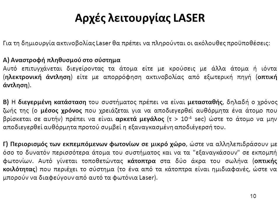 10 Αρχές λειτουργίας LASER Για τη δημιουργία ακτινοβολίας Laser θα πρέπει να πληρούνται οι ακόλουθες προϋποθέσεις: Α) Αναστροφή πληθυσμού στο σύστημα Αυτό επιτυγχάνεται διεγείροντας τα άτομα είτε με κρούσεις με άλλα άτομα ή ιόντα (ηλεκτρονική άντληση) είτε με απορρόφηση ακτινοβολίας από εξωτερική πηγή (οπτική άντληση).