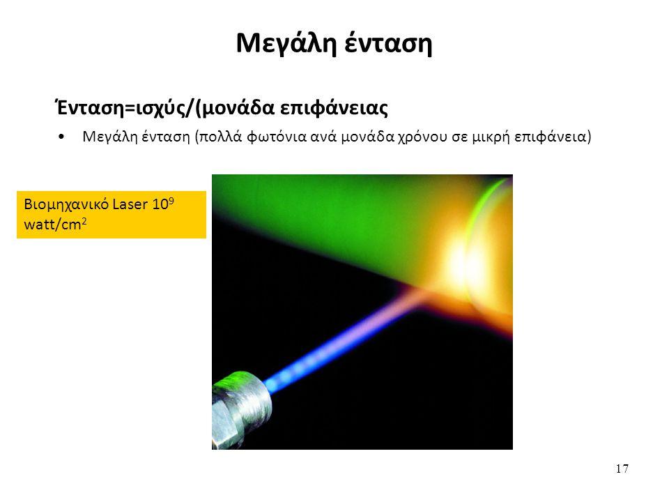 17 Μεγάλη ένταση Ένταση=ισχύς/(μονάδα επιφάνειας ) Μεγάλη ένταση (πολλά φωτόνια ανά μονάδα χρόνου σε μικρή επιφάνεια) Βιομηχανικό Laser 10 9 watt/cm 2
