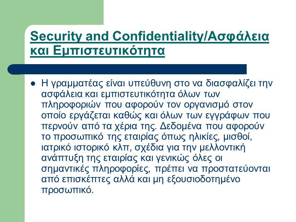 Security and Confidentiality/Ασφάλεια και Εμπιστευτικότητα Η γραμματέας είναι υπεύθυνη στο να διασφαλίζει την ασφάλεια και εμπιστευτικότητα όλων των πληροφοριών που αφορούν τον οργανισμό στον οποίο εργάζεται καθώς και όλων των εγγράφων που περνούν από τα χέρια της.