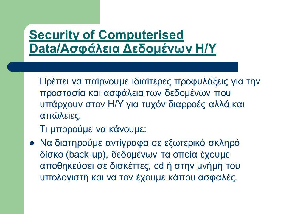 Security of Computerised Data/Ασφάλεια Δεδομένων Η/Υ Πρέπει να παίρνουμε ιδιαίτερες προφυλάξεις για την προστασία και ασφάλεια των δεδομένων που υπάρχουν στον Η/Υ για τυχόν διαρροές αλλά και απώλειες.