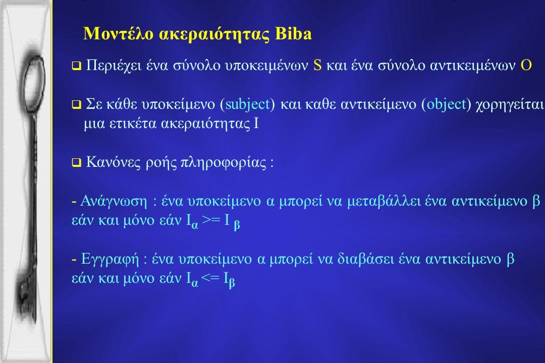 Μοντέλο ακεραιότητας Biba  Περιέχει ένα σύνολο υποκειμένων S και ένα σύνολο αντικειμένων O  Σε κάθε υποκείμενο (subject) και καθε αντικείμενο (object) χορηγείται μια ετικέτα ακεραιότητας I  Κανόνες ροής πληροφορίας : - Ανάγνωση : ένα υποκείμενο α μπορεί να μεταβάλλει ένα αντικείμενο β εάν και μόνο εάν I α >= I β - Εγγραφή : ένα υποκείμενο α μπορεί να διαβάσει ένα αντικείμενο β εάν και μόνο εάν I α <= I β