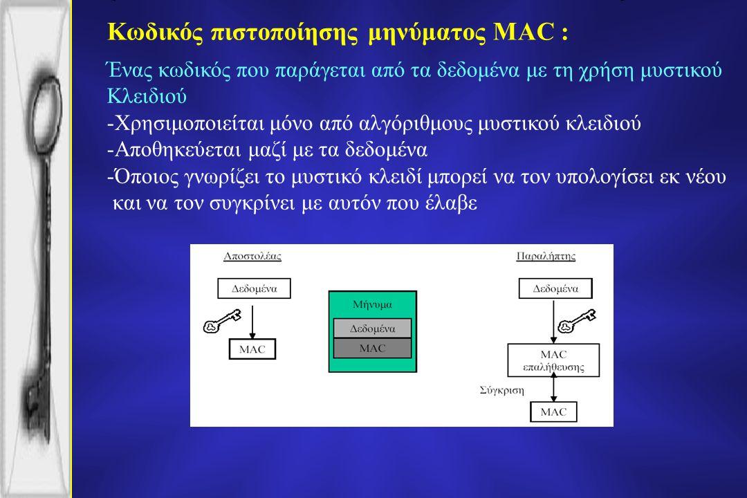Κωδικός πιστοποίησης μηνύματος MAC : Ένας κωδικός που παράγεται από τα δεδομένα με τη χρήση μυστικού Κλειδιού -Χρησιμοποιείται μόνο από αλγόριθμους μυστικού κλειδιού -Αποθηκεύεται μαζί με τα δεδομένα -Όποιος γνωρίζει το μυστικό κλειδί μπορεί να τον υπολογίσει εκ νέου και να τον συγκρίνει με αυτόν που έλαβε