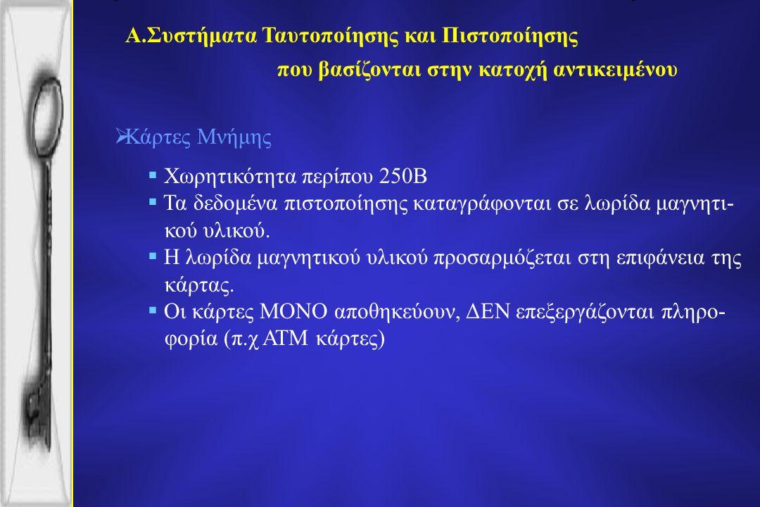 Α.Συστήματα Ταυτοποίησης και Πιστοποίησης  Κάρτες Μνήμης  Χωρητικότητα περίπου 250B  Τα δεδομένα πιστοποίησης καταγράφονται σε λωρίδα μαγνητι- κού υλικού.