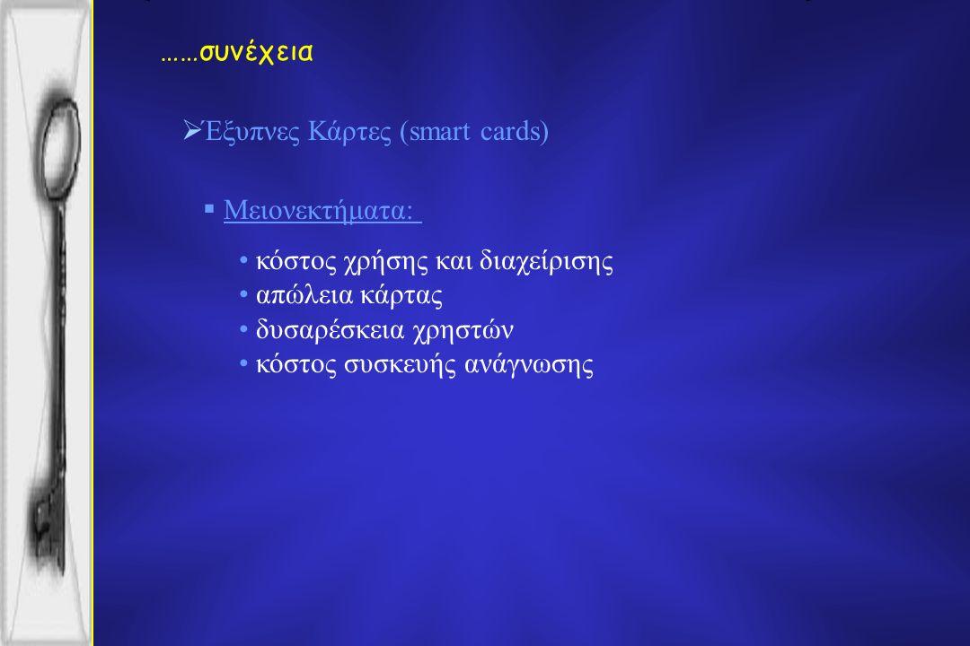 ……συνέχεια  Έξυπνες Κάρτες (smart cards)  Μειονεκτήματα: κόστος χρήσης και διαχείρισης απώλεια κάρτας δυσαρέσκεια χρηστών κόστος συσκευής ανάγνωσης