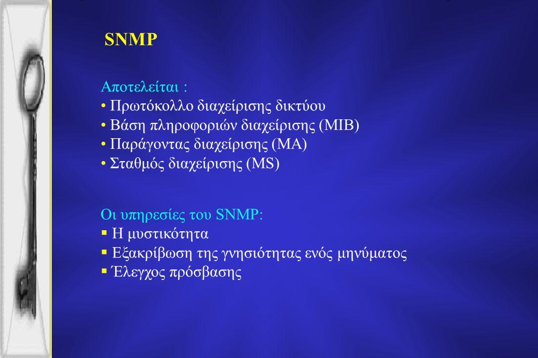 SNMP Αποτελείται : Πρωτόκολλο διαχείρισης δικτύου Βάση πληροφοριών διαχείρισης (MIB) Παράγοντας διαχείρισης (MA) Σταθμός διαχείρισης (MS) Οι υπηρεσίες του SNMP:  Η μυστικότητα  Εξακρίβωση της γνησιότητας ενός μηνύματος  Έλεγχος πρόσβασης