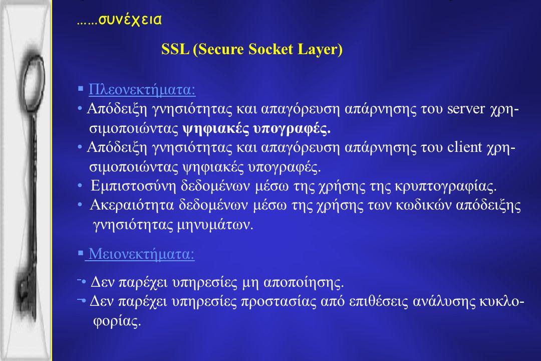 SSL (Secure Socket Layer) ……συνέχεια  Πλεονεκτήματα: Απόδειξη γνησιότητας και απαγόρευση απάρνησης του server χρη- σιμοποιώντας ψηφιακές υπογραφές.