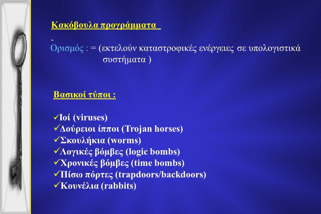 Κακόβουλα προγράµµατα Βασικοί τύποι : Ιοί (viruses) Δούρειοι ίπποι (Trojan horses) Σκουλήκια (worms) Λογικές βόµβες (logic bombs) Χρονικές βόµβες (time bombs) Πίσω πόρτες (trapdoors/backdoors) Κουνέλια (rabbits) Ορισμός : = (εκτελούν καταστροφικές ενέργειες σε υπολογιστικά συστήµατα )