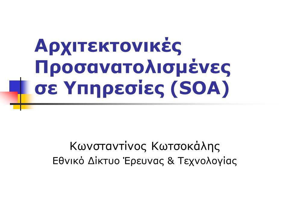 Αρχιτεκτονικές Προσανατολισμένες σε Υπηρεσίες (SOA) Κωνσταντίνος Κωτσοκάλης Εθνικό Δίκτυο Έρευνας & Τεχνολογίας