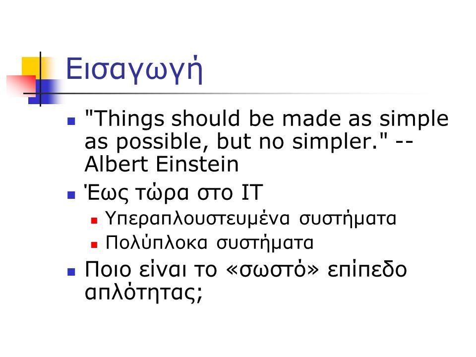 Εισαγωγή Things should be made as simple as possible, but no simpler. -- Albert Einstein Έως τώρα στο IT Υπεραπλουστευμένα συστήματα Πολύπλοκα συστήματα Ποιο είναι το «σωστό» επίπεδο απλότητας;