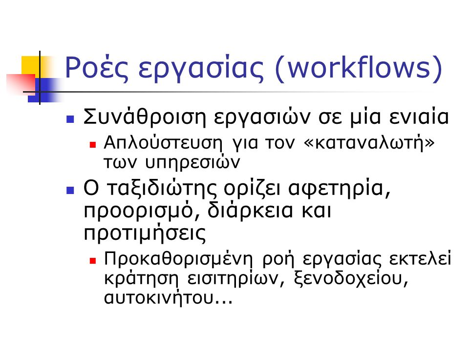 Ροές εργασίας (workflows) Συνάθροιση εργασιών σε μία ενιαία Απλούστευση για τον «καταναλωτή» των υπηρεσιών Ο ταξιδιώτης ορίζει αφετηρία, προορισμό, διάρκεια και προτιμήσεις Προκαθορισμένη ροή εργασίας εκτελεί κράτηση εισιτηρίων, ξενοδοχείου, αυτοκινήτου...