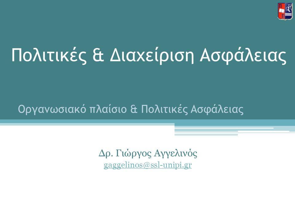 Πολιτικές & Διαχείριση Ασφάλειας Δρ. Γιώργος Αγγελινός gaggelinos@ssl-unipi.gr Οργανωσιακό πλαίσιο & Πολιτικές Ασφάλειας