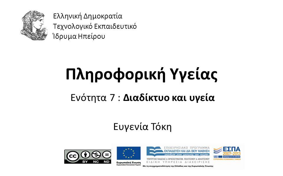 1 Πληροφορική Υγείας Ενότητα 7 : Διαδίκτυο και υγεία Ευγενία Τόκη Ελληνική Δημοκρατία Τεχνολογικό Εκπαιδευτικό Ίδρυμα Ηπείρου