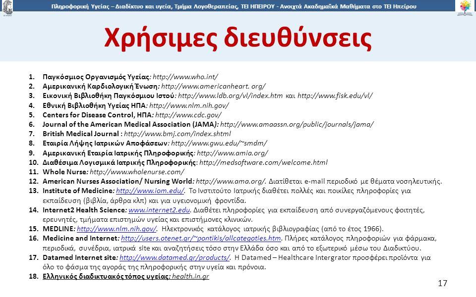 1717 Πληροφορική Υγείας – Διαδίκτυο και υγεία, Τμήμα Λογοθεραπείας, ΤΕΙ ΗΠΕΙΡΟΥ - Ανοιχτά Ακαδημαϊκά Μαθήματα στο ΤΕΙ Ηπείρου Χρήσιμες διευθύνσεις 17 1.Παγκόσμιος Οργανισμός Υγείας: http://www.who.int/ 2.Αμερικανική Καρδιολογική Ένωση: http://www.americanheart.