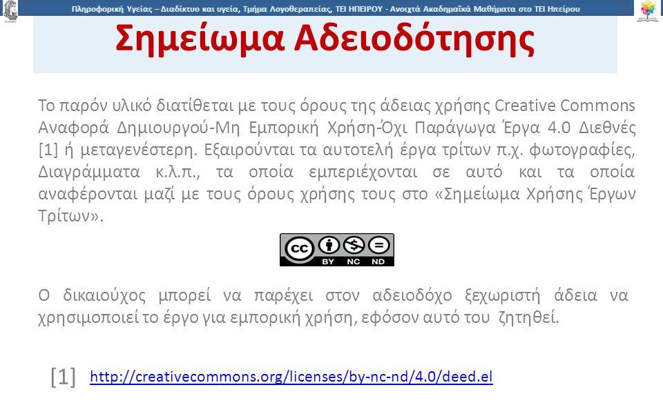 2020 Πληροφορική Υγείας – Διαδίκτυο και υγεία, Τμήμα Λογοθεραπείας, ΤΕΙ ΗΠΕΙΡΟΥ - Ανοιχτά Ακαδημαϊκά Μαθήματα στο ΤΕΙ Ηπείρου Σημείωμα Αδειοδότησης Το παρόν υλικό διατίθεται με τους όρους της άδειας χρήσης Creative Commons Αναφορά Δημιουργού-Μη Εμπορική Χρήση-Όχι Παράγωγα Έργα 4.0 Διεθνές [1] ή μεταγενέστερη.