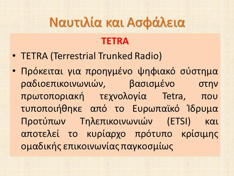 Ναυτιλία και Ασφάλεια TETRA TETRA (Terrestrial Trunked Radio) Πρόκειται για προηγμένο ψηφιακό σύστημα ραδιοεπικοινωνιών, βασισμένο στην πρωτοποριακή τεχνολογία Tetra, που τυποποιήθηκε από το Ευρωπαϊκό Ίδρυμα Προτύπων Τηλεπικοινωνιών (ETSI) και αποτελεί το κυρίαρχο πρότυπο κρίσιμης ομαδικής επικοινωνίας παγκοσμίως