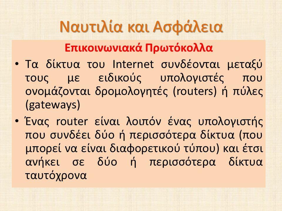 Ναυτιλία και Ασφάλεια Επικοινωνιακά Πρωτόκολλα Τα δίκτυα του Internet συνδέονται μεταξύ τους με ειδικούς υπολογιστές που ονομάζονται δρομολογητές (routers) ή πύλες (gateways) Ένας router είναι λοιπόν ένας υπολογιστής που συνδέει δύο ή περισσότερα δίκτυα (που μπορεί να είναι διαφορετικού τύπου) και έτσι ανήκει σε δύο ή περισσότερα δίκτυα ταυτόχρονα