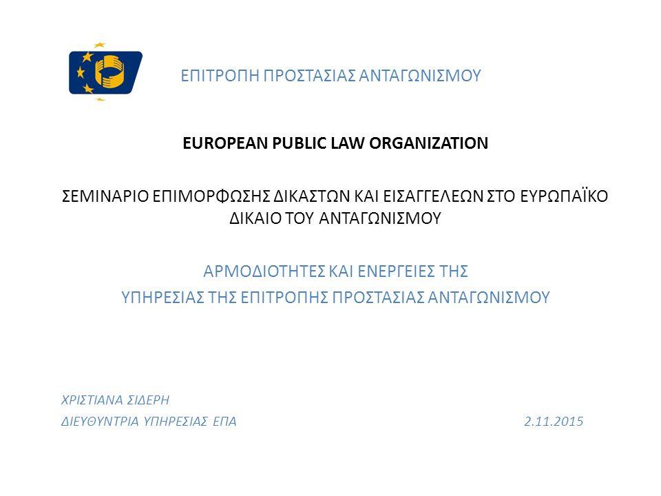 ΕΠΙΤΡΟΠΗ ΠΡΟΣΤΑΣΙΑΣ ΑΝΤΑΓΩΝΙΣΜΟΥ EUROPEAN PUBLIC LAW ORGANIZATION ΣΕΜΙΝΑΡΙΟ ΕΠΙΜΟΡΦΩΣΗΣ ΔΙΚΑΣΤΩΝ ΚΑΙ ΕΙΣΑΓΓΕΛΕΩΝ ΣΤΟ ΕΥΡΩΠΑΪΚΟ ΔΙΚΑΙΟ ΤΟΥ ΑΝΤΑΓΩΝΙΣΜΟΥ ΑΡΜΟΔΙΟΤΗΤΕΣ ΚΑΙ ΕΝΕΡΓΕΙΕΣ ΤΗΣ ΥΠΗΡΕΣΙΑΣ ΤΗΣ ΕΠΙΤΡΟΠΗΣ ΠΡΟΣΤΑΣΙΑΣ ΑΝΤΑΓΩΝΙΣΜΟΥ ΧΡΙΣΤΙΑΝΑ ΣΙΔΕΡΗ ΔΙΕΥΘΥΝΤΡΙΑ ΥΠΗΡΕΣΙΑΣ ΕΠΑ2.11.2015