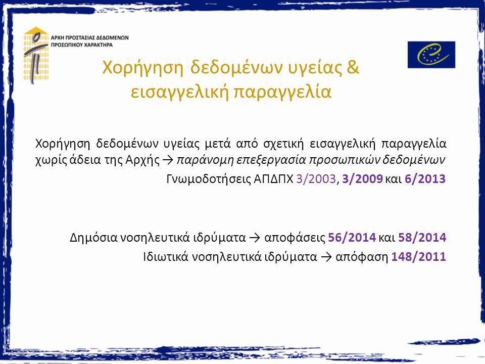 Χορήγηση δεδομένων υγείας & εισαγγελική παραγγελία Χορήγηση δεδομένων υγείας μετά από σχετική εισαγγελική παραγγελία χωρίς άδεια της Αρχής → παράνομη επεξεργασία προσωπικών δεδομένων Γνωμοδοτήσεις ΑΠΔΠΧ 3/2003, 3/2009 και 6/2013 Δημόσια νοσηλευτικά ιδρύματα → αποφάσεις 56/2014 και 58/2014 Ιδιωτικά νοσηλευτικά ιδρύματα → απόφαση 148/2011
