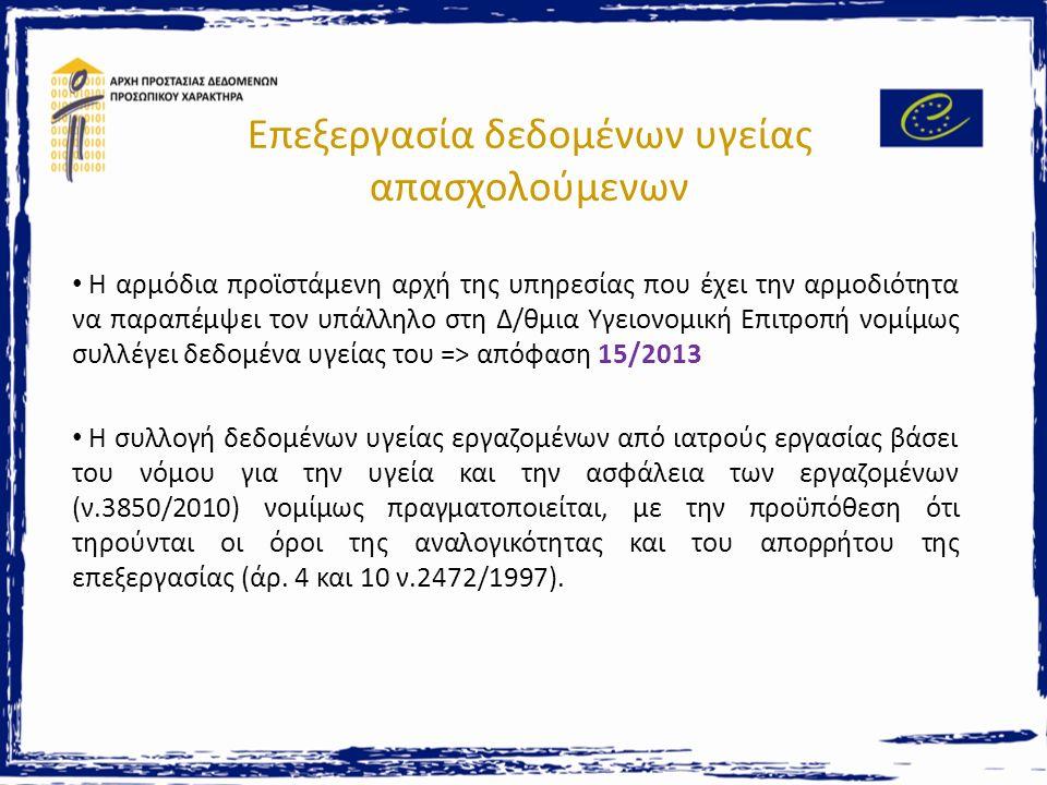 Επεξεργασία δεδομένων υγείας & Ηλεκτρονική Συνταγογράφηση Νόμος 3892/2010 => Δημιουργία του Συστήματος Ηλεκτρονικής Συνταγογράφησης για το σκοπό της ηλεκτρονικής καταχώρισης και εκτέλεσης ιατρικών συνταγών και παραπεμπτικών Γενική Γραμματεία Κοινωνικών Ασφαλίσεων -> υπεύθυνος επεξεργασίας Ηλεκτρονική Διακυβέρνηση Κοινωνικής Ασφάλισης -> εκτελών Χορήγηση άδειας και καθορισμός όρων για την τήρηση απορρήτου & ασφάλειας Διενέργεια διοικητικών ελέγχων Απόφαση 138/2013 (διαπίστωση ελλείψεων - πρόταση συστάσεων)