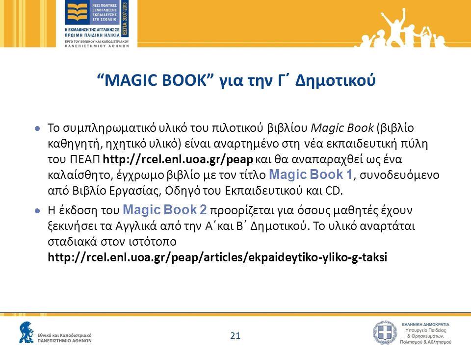 "21 ""MAGIC BOOK"" για την Γ΄ Δημοτικού ● Το συμπληρωματικό υλικό του πιλοτικού βιβλίου Magic Book (βιβλίο καθηγητή, ηχητικό υλικό) είναι αναρτημένο στη"