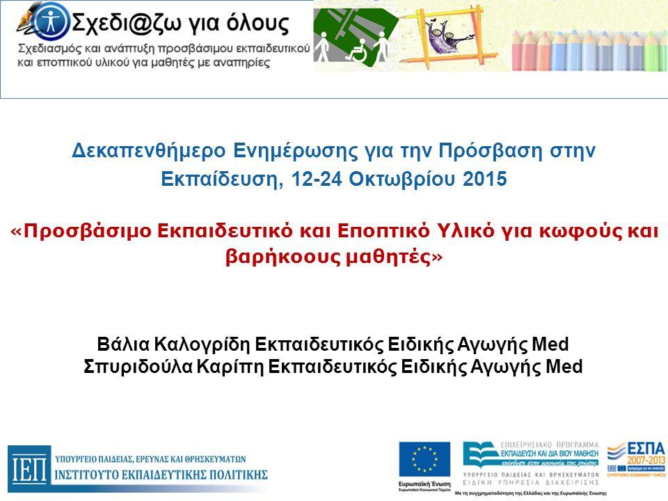 Δεκαπενθήμερο Ενημέρωσης για την Πρόσβαση στην Εκπαίδευση, 12-24 Οκτωβρίου 2015 « Προσβάσιμο Εκπαιδευτικό και Εποπτικό Υλικό για κωφούς και βαρήκοους μαθητές » Βάλια Καλογρίδη Εκπαιδευτικός Ειδικής Αγωγής Med Σπυριδούλα Καρίπη Εκπαιδευτικός Ειδικής Αγωγής Med