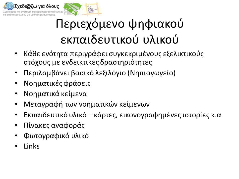 Περιεχόμενο ψηφιακού εκπαιδευτικού υλικού Κάθε ενότητα περιγράφει συγκεκριμένους εξελικτικούς στόχους με ενδεικτικές δραστηριότητες Περιλαμβάνει βασικό λεξιλόγιο (Νηπιαγωγείο) Νοηματικές φράσεις Νοηματικά κείμενα Μεταγραφή των νοηματικών κείμενων Εκπαιδευτικό υλικό – κάρτες, εικονογραφημένες ιστορίες κ.α Πίνακες αναφοράς Φωτογραφικό υλικό Links