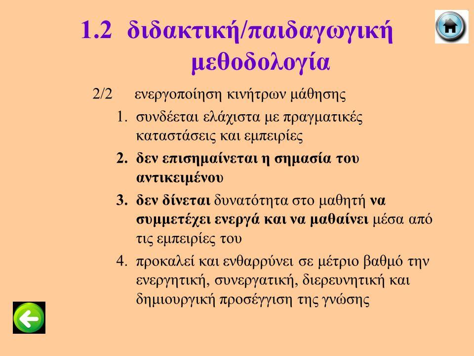 1.2διδακτική/παιδαγωγική μεθοδολογία 2/2ενεργοποίηση κινήτρων μάθησης 1.συνδέεται ελάχιστα με πραγματικές καταστάσεις και εμπειρίες 2.δεν επισημαίνετα