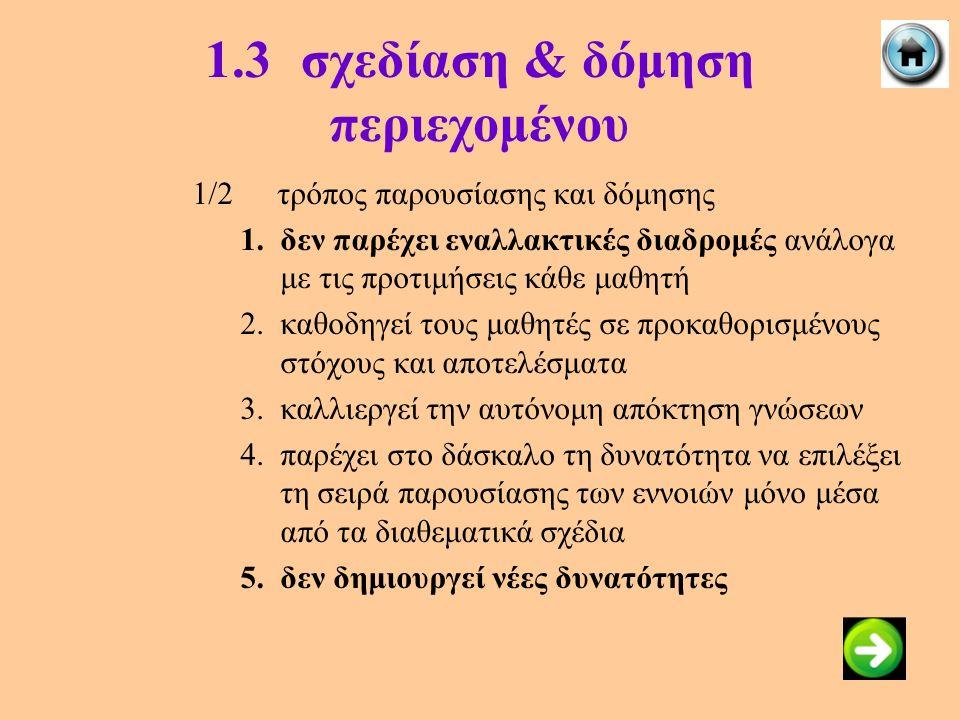 1.3σχεδίαση & δόμηση περιεχομένου 1/2τρόπος παρουσίασης και δόμησης 1.δεν παρέχει εναλλακτικές διαδρομές ανάλογα με τις προτιμήσεις κάθε μαθητή 2.καθο