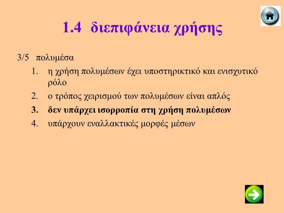 1.4διεπιφάνεια χρήσης 3/5πολυμέσα 1.η χρήση πολυμέσων έχει υποστηρικτικό και ενισχυτικό ρόλο 2.ο τρόπος χειρισμού των πολυμέσων είναι απλός 3.δεν υπάρ