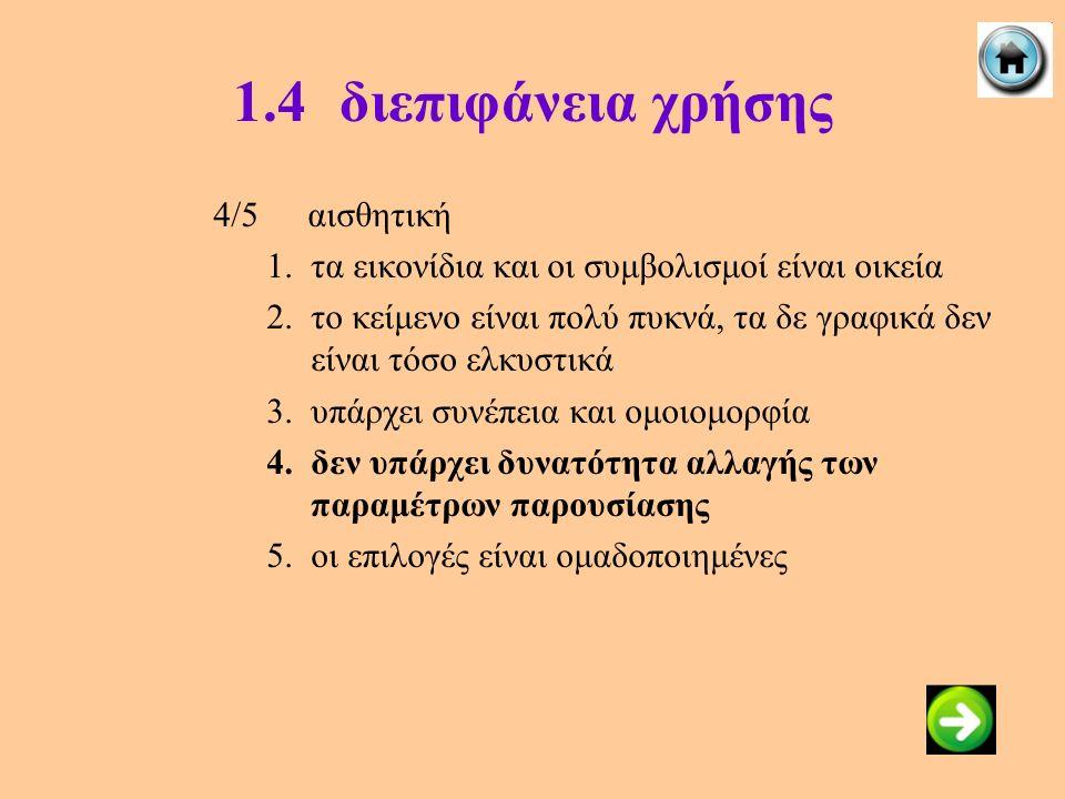 1.4διεπιφάνεια χρήσης 4/5αισθητική 1.τα εικονίδια και οι συμβολισμοί είναι οικεία 2.το κείμενο είναι πολύ πυκνά, τα δε γραφικά δεν είναι τόσο ελκυστικ