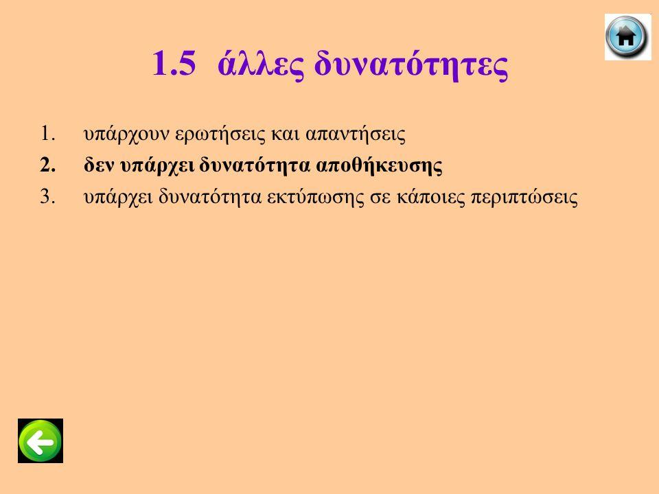 1.5άλλες δυνατότητες 1.υπάρχουν ερωτήσεις και απαντήσεις 2.δεν υπάρχει δυνατότητα αποθήκευσης 3.υπάρχει δυνατότητα εκτύπωσης σε κάποιες περιπτώσεις