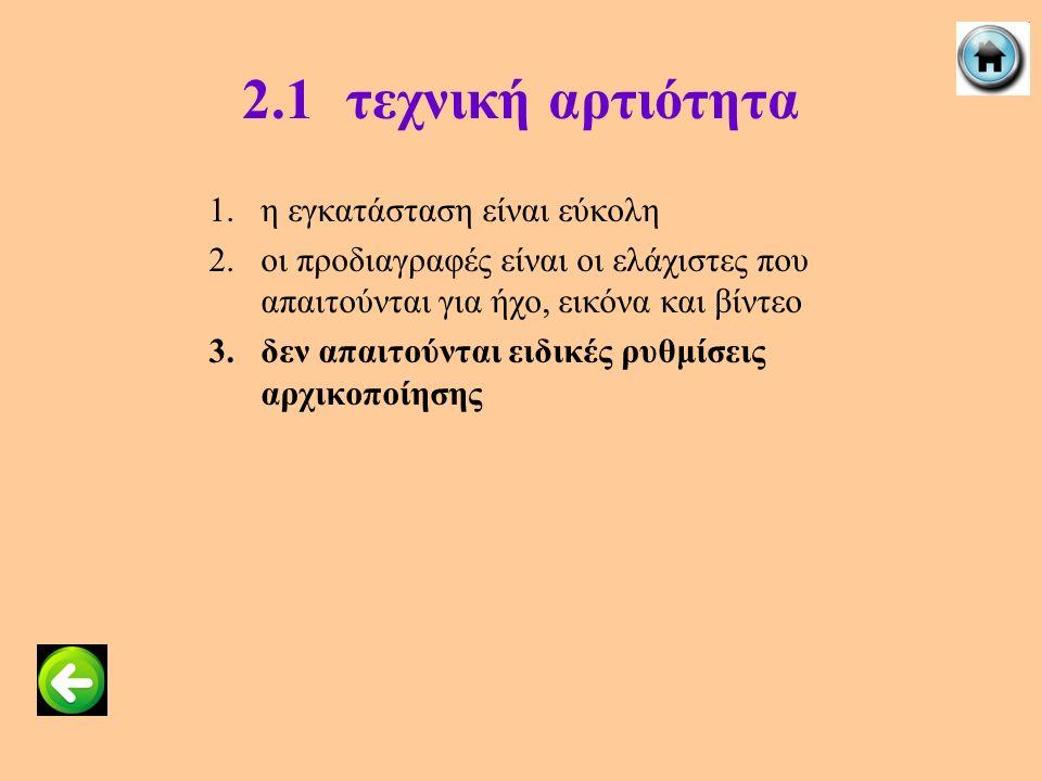 2.1τεχνική αρτιότητα 1.η εγκατάσταση είναι εύκολη 2.οι προδιαγραφές είναι οι ελάχιστες που απαιτούνται για ήχο, εικόνα και βίντεο 3.δεν απαιτούνται ει