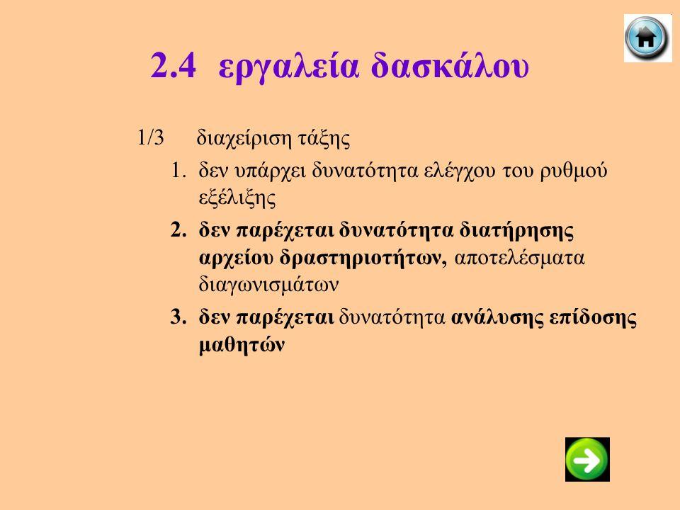 2.4εργαλεία δασκάλου 1/3διαχείριση τάξης 1.δεν υπάρχει δυνατότητα ελέγχου του ρυθμού εξέλιξης 2.δεν παρέχεται δυνατότητα διατήρησης αρχείου δραστηριοτ