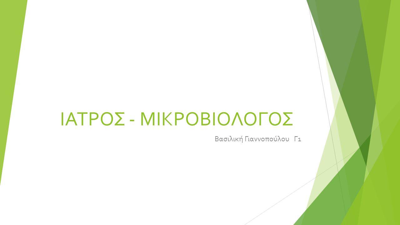 ΙΑΤΡΟΣ - ΜΙΚΡΟΒΙΟΛΟΓΟΣ Βασιλική Γιαννοπούλου Γ1