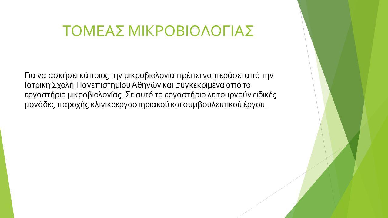 ΤΟΜΕΑΣ ΜΙΚΡΟΒΙΟΛΟΓΙΑΣ Για να ασκήσει κάποιος την μικροβιολογία πρέπει να περάσει από την Ιατρική Σχολή Πανεπιστημίου Αθηνών και συγκεκριμένα από το εργαστήριο μικροβιολογίας.