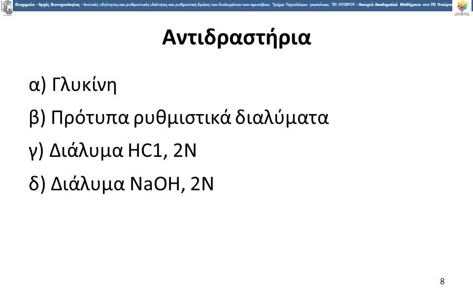 8 Βιοχημεία - Αρχές Βιοτεχνολογίας - Ιοντικές ιδιότητες και ρυθμιστικές ιδιότητες και ρυθμιστική δράση των διαλυμάτων των αμινοξέων, Τμήμα Τεχνολόγων γεωπόνων, ΤΕΙ ΗΠΕΙΡΟΥ - Ανοιχτά Ακαδημαϊκά Μαθήματα στο ΤΕΙ Ηπείρου Αντιδραστήρια α) Γλυκίνη β) Πρότυπα ρυθμιστικά διαλύματα γ) Διάλυμα HC1, 2Ν δ) Διάλυμα NaOH, 2Ν 8