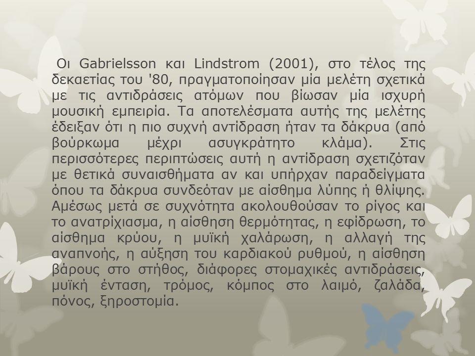 Οι Gabrielsson και Lindstrom (2001), στο τέλος της δεκαετίας του 80, πραγματοποίησαν μία μελέτη σχετικά με τις αντιδράσεις ατόμων που βίωσαν μία ισχυρή μουσική εμπειρία.